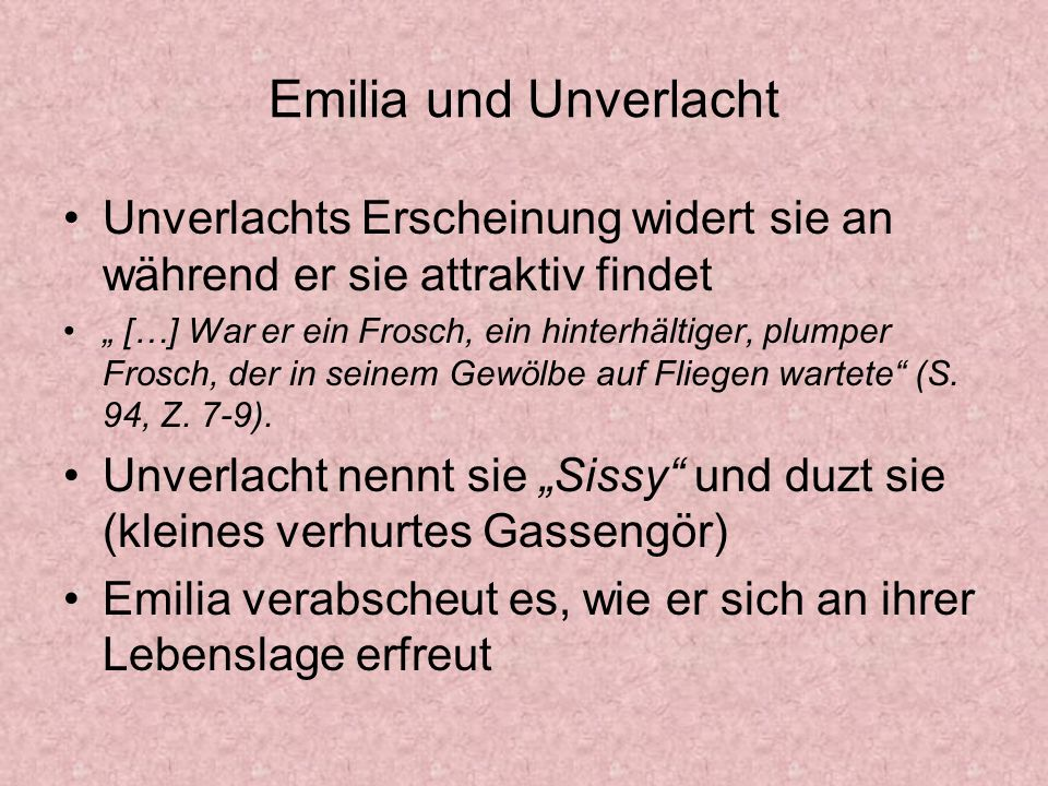 Emilia und Unverlacht Unverlachts Erscheinung widert sie an während er sie attraktiv findet […] War er ein Frosch, ein hinterhältiger, plumper Frosch,