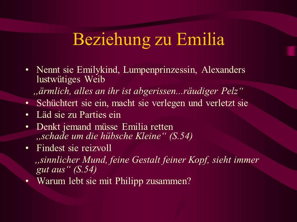 Beziehung zu Emilia Nennt sie Emilykind, Lumpenprinzessin, Alexanders lustwütiges Weib,,ärmlich, alles an ihr ist abgerissen...räudiger Pelz Schüchter