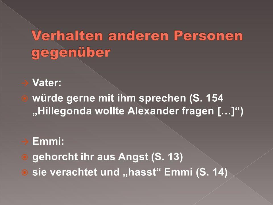 Vater: würde gerne mit ihm sprechen (S. 154 Hillegonda wollte Alexander fragen […]) Emmi: gehorcht ihr aus Angst (S. 13) sie verachtet und hasst Emmi