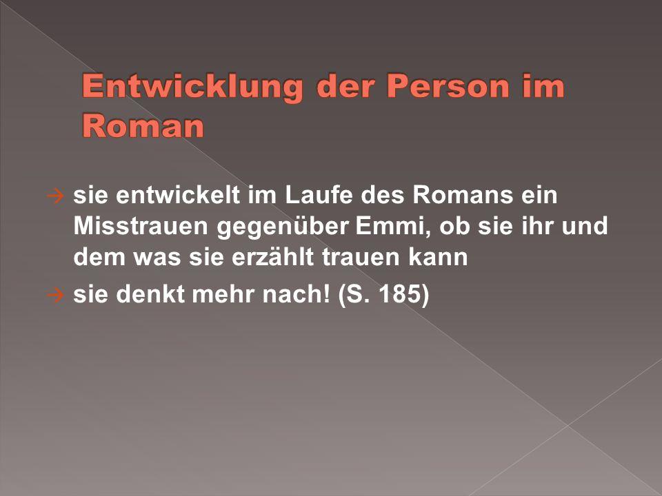 sie entwickelt im Laufe des Romans ein Misstrauen gegenüber Emmi, ob sie ihr und dem was sie erzählt trauen kann sie denkt mehr nach! (S. 185)