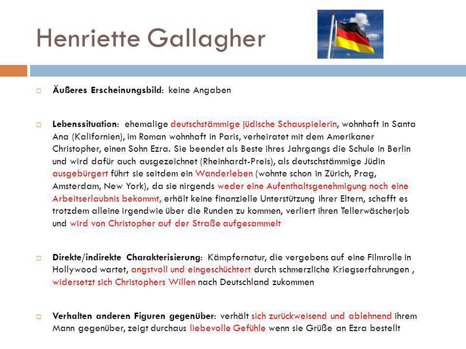 Henriette Gallagher Äußeres Erscheinungsbild: keine Angaben Lebenssituation: ehemalige deutschstämmige jüdische Schauspielerin, wohnhaft in Santa Ana (Kalifornien), im Roman wohnhaft in Paris, verheiratet mit dem Amerikaner Christopher, einen Sohn Ezra.