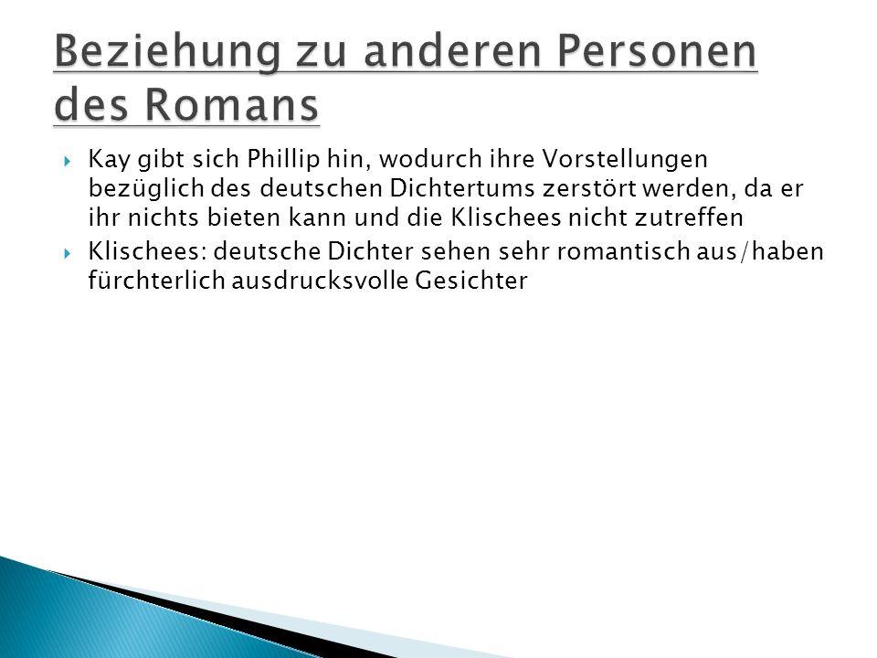 Kay gibt sich Phillip hin, wodurch ihre Vorstellungen bezüglich des deutschen Dichtertums zerstört werden, da er ihr nichts bieten kann und die Klischees nicht zutreffen Klischees: deutsche Dichter sehen sehr romantisch aus/haben fürchterlich ausdrucksvolle Gesichter