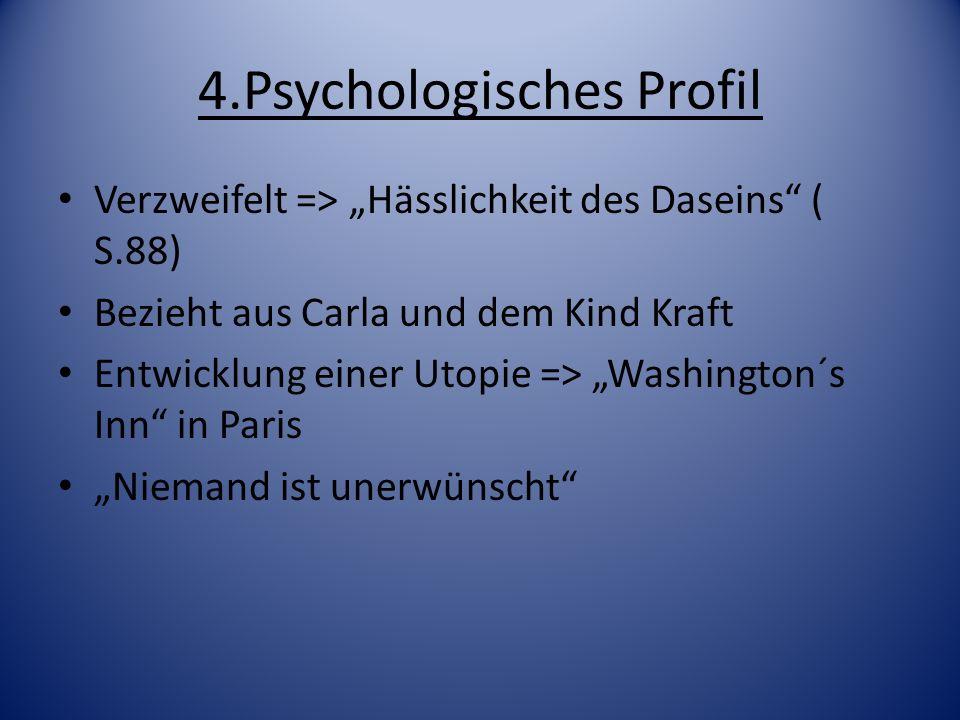 4.Psychologisches Profil Verzweifelt => Hässlichkeit des Daseins ( S.88) Bezieht aus Carla und dem Kind Kraft Entwicklung einer Utopie => Washington´s
