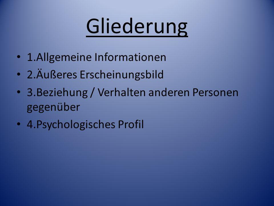 Gliederung 1.Allgemeine Informationen 2.Äußeres Erscheinungsbild 3.Beziehung / Verhalten anderen Personen gegenüber 4.Psychologisches Profil