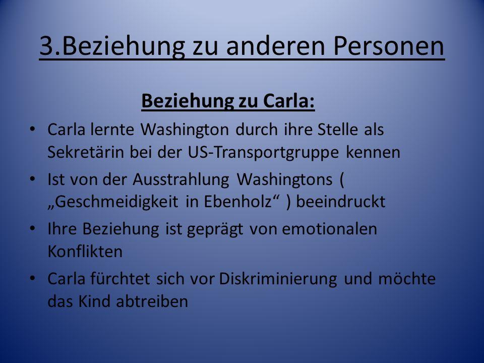 3.Beziehung zu anderen Personen Washington möchte das Baby behalten und verhindert die Abtreibung Carla zweifelt etwas an der Liebe zu Washington Möchte für eine sichere Zukunft sorgen => bittet seine Eltern um Geld