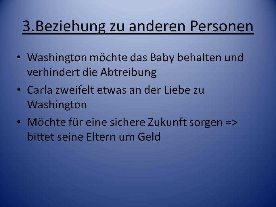 3.Beziehung zu anderen Personen Washington möchte das Baby behalten und verhindert die Abtreibung Carla zweifelt etwas an der Liebe zu Washington Möch