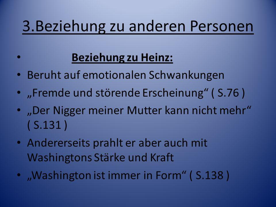 3.Beziehung zu anderen Personen Beziehung zu Heinz: Beruht auf emotionalen Schwankungen Fremde und störende Erscheinung ( S.76 ) Der Nigger meiner Mut