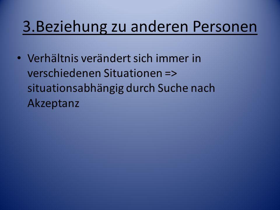 3.Beziehung zu anderen Personen Verhältnis verändert sich immer in verschiedenen Situationen => situationsabhängig durch Suche nach Akzeptanz