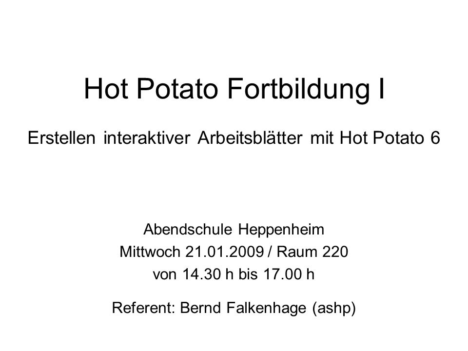Hot Potato Fortbildung I Erstellen interaktiver Arbeitsblätter mit Hot Potato 6 Abendschule Heppenheim Mittwoch 21.01.2009 / Raum 220 von 14.30 h bis