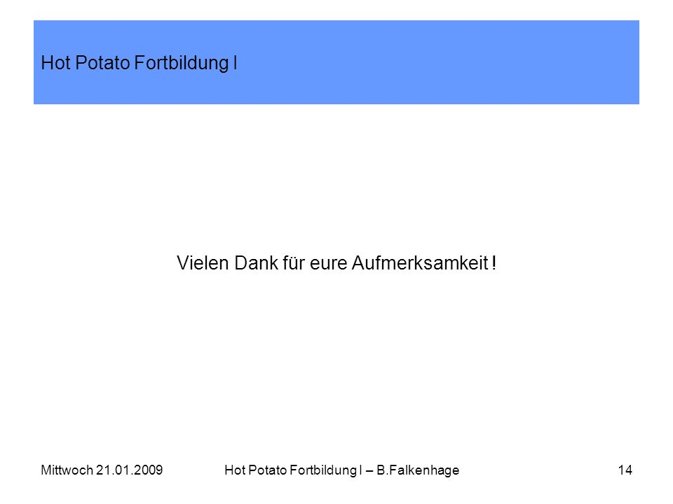 Mittwoch 21.01.2009Hot Potato Fortbildung I – B.Falkenhage14 Hot Potato Fortbildung I Vielen Dank für eure Aufmerksamkeit !