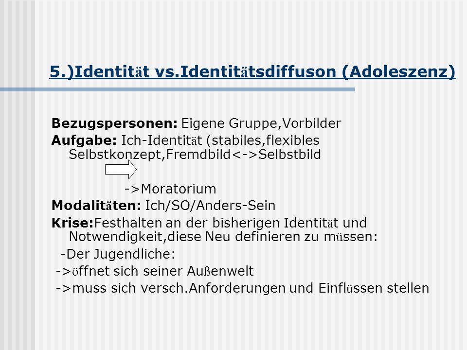 5.)Identit ä t vs.Identit ä tsdiffuson (Adoleszenz) Bezugspersonen: Eigene Gruppe,Vorbilder Aufgabe: Ich-Identit ä t (stabiles,flexibles Selbstkonzept