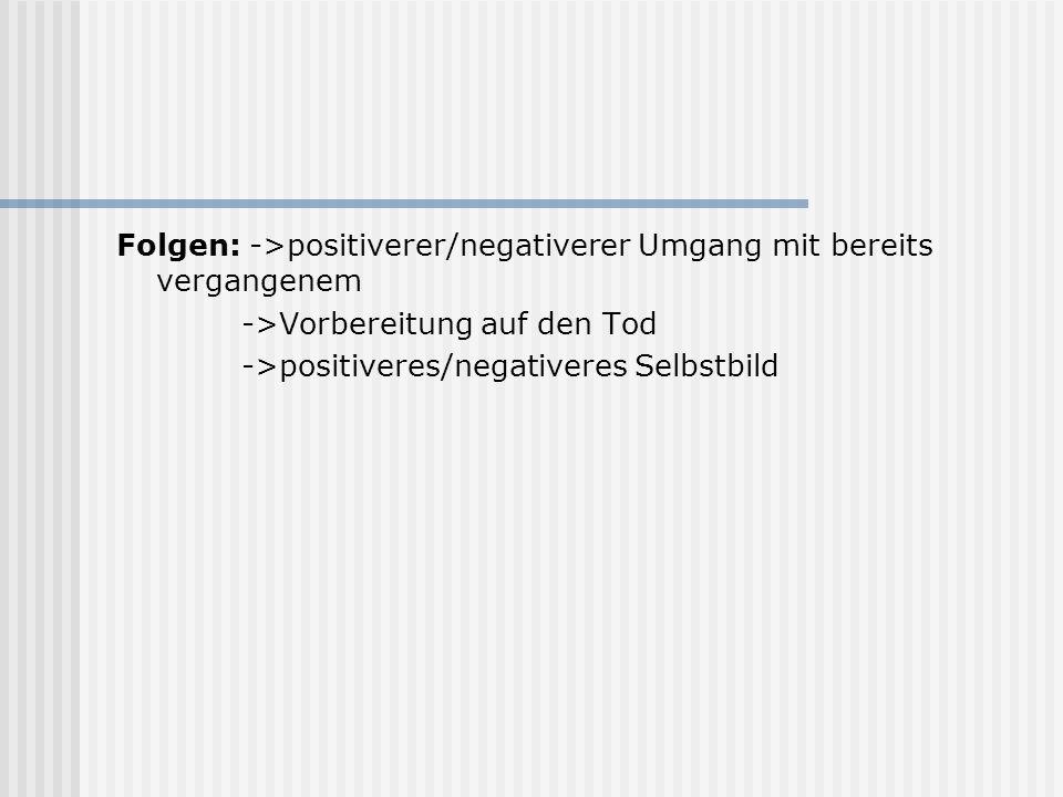 Folgen: ->positiverer/negativerer Umgang mit bereits vergangenem ->Vorbereitung auf den Tod ->positiveres/negativeres Selbstbild