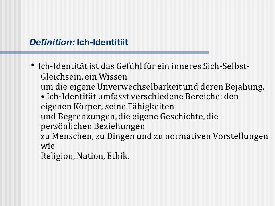 Definition: Ich-Identit ä t Ich-Identität ist das Gefühl für ein inneres Sich-Selbst- Gleichsein, ein Wissen um die eigene Unverwechselbarkeit und der