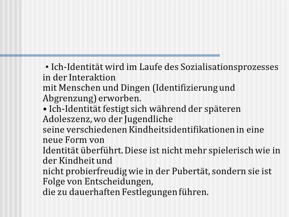 Ich-Identität wird im Laufe des Sozialisationsprozesses in der Interaktion mit Menschen und Dingen (Identifizierung und Abgrenzung) erworben. Ich-Iden