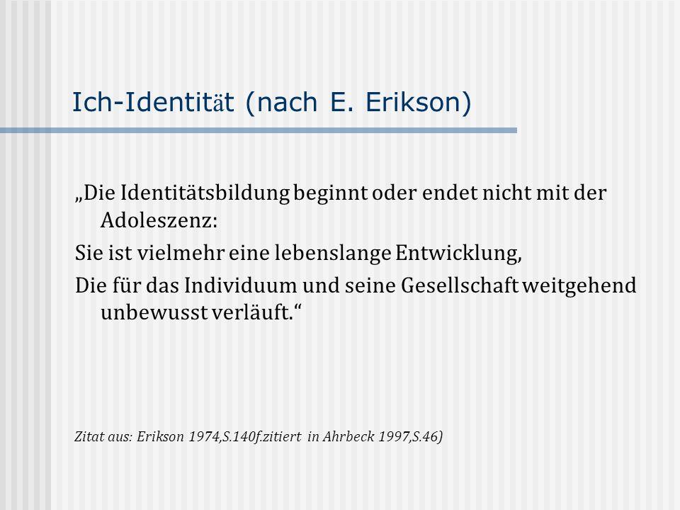 Ich-Identit ä t (nach E. Erikson) Die Identitätsbildung beginnt oder endet nicht mit der Adoleszenz: Sie ist vielmehr eine lebenslange Entwicklung, Di