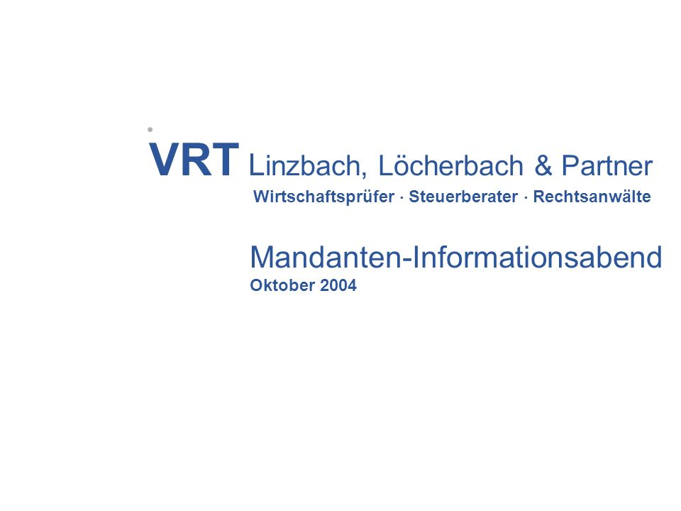 VRT L inzbach, Löcherbach & Partner Wirtschaftsprüfer Steuerberater Rechtsanwälte Mandanten-Informationsabend Oktober 2004