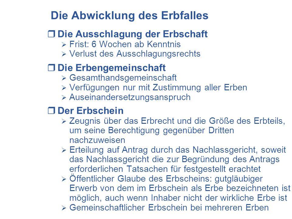 Die Abwicklung des Erbfalles Die Ausschlagung der Erbschaft Frist: 6 Wochen ab Kenntnis Verlust des Ausschlagungsrechts Die Erbengemeinschaft Gesamtha
