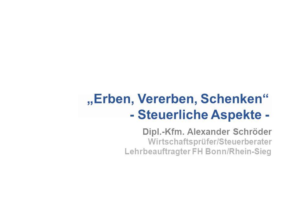 Dipl.-Kfm. Alexander Schröder Wirtschaftsprüfer/Steuerberater Lehrbeauftragter FH Bonn/Rhein-Sieg Erben, Vererben, Schenken - Steuerliche Aspekte -