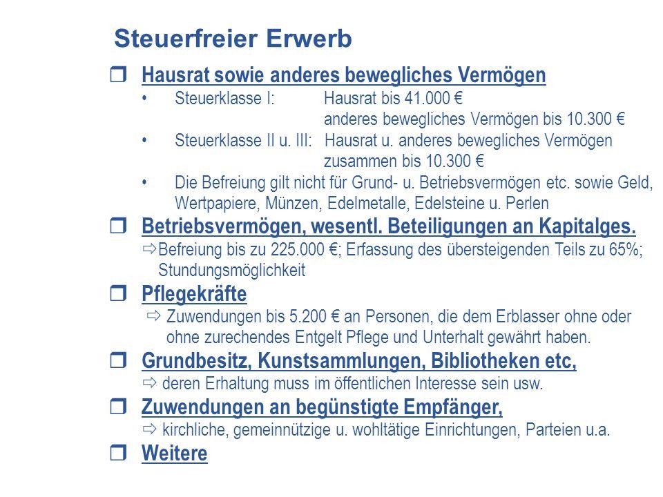 Hausrat sowie anderes bewegliches Vermögen Steuerklasse I: Hausrat bis 41.000 anderes bewegliches Vermögen bis 10.300 Steuerklasse II u. III: Hausrat
