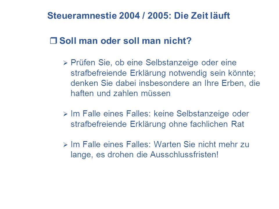 Steueramnestie 2004 / 2005: Die Zeit läuft Soll man oder soll man nicht? Prüfen Sie, ob eine Selbstanzeige oder eine strafbefreiende Erklärung notwend