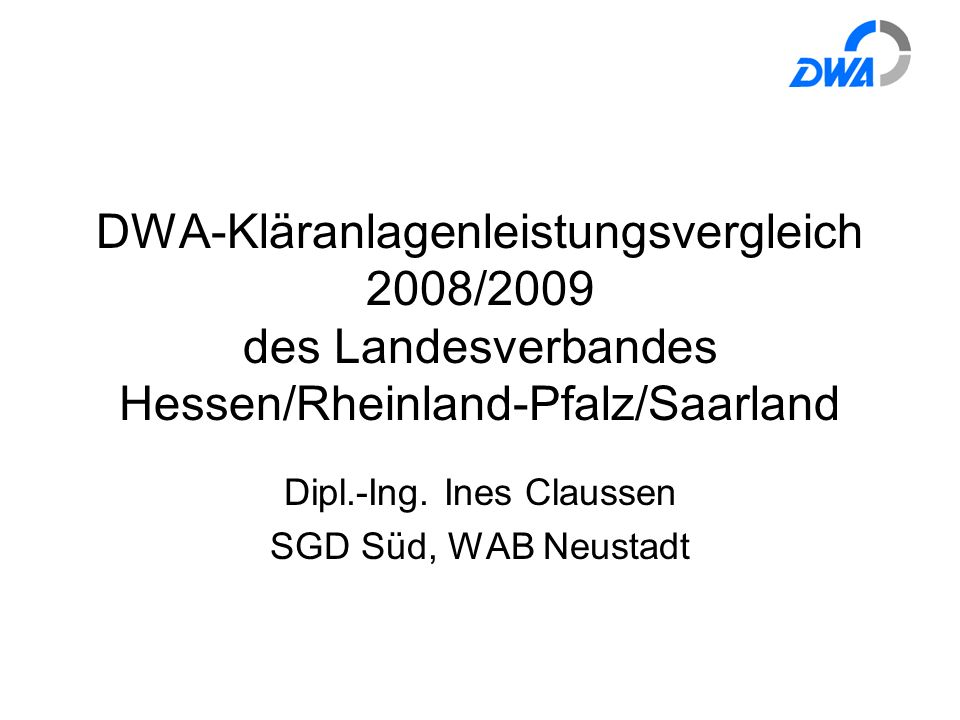 DWA-Kläranlagenleistungsvergleich 2008/2009 des Landesverbandes Hessen/Rheinland-Pfalz/Saarland Dipl.-Ing. Ines Claussen SGD Süd, WAB Neustadt