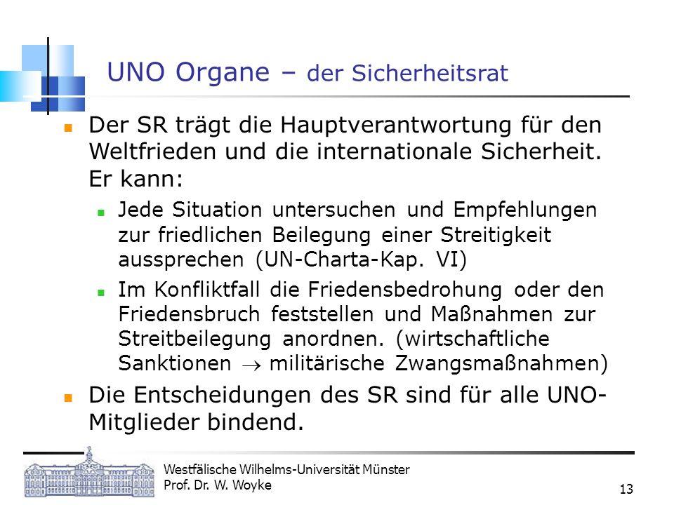 Westfälische Wilhelms-Universität Münster Prof. Dr. W. Woyke 13 UNO Organe – der Sicherheitsrat Der SR trägt die Hauptverantwortung für den Weltfriede