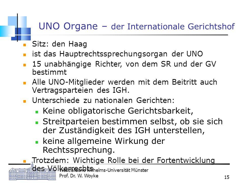 Westfälische Wilhelms-Universität Münster Prof. Dr. W. Woyke 15 UNO Organe – der Internationale Gerichtshof Sitz: den Haag ist das Hauptrechtssprechun