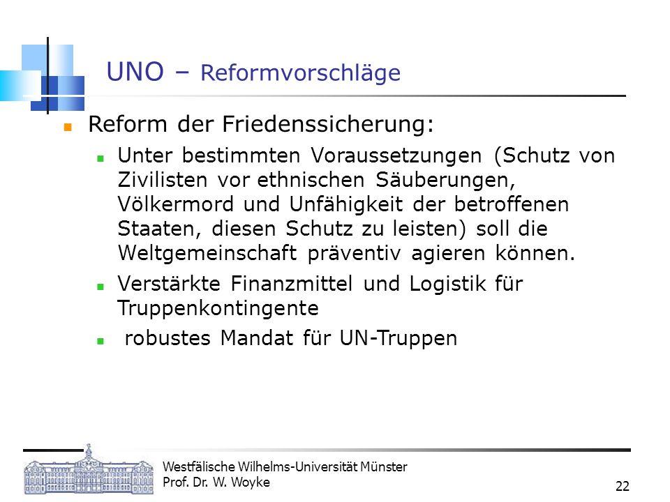 Westfälische Wilhelms-Universität Münster Prof. Dr. W. Woyke 22 UNO – Reformvorschläge Reform der Friedenssicherung: Unter bestimmten Voraussetzungen