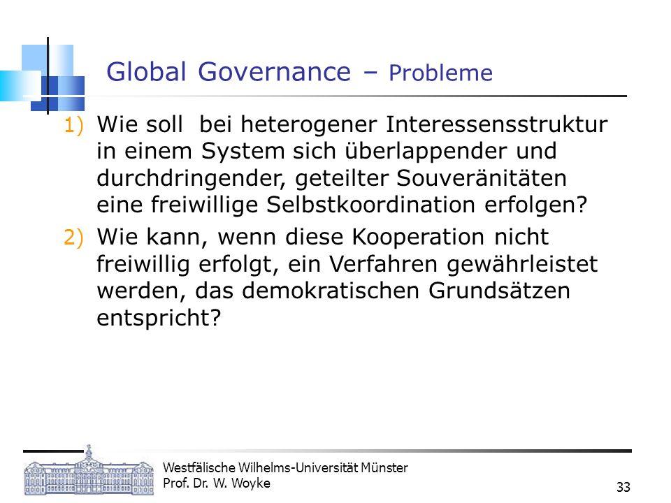 Westfälische Wilhelms-Universität Münster Prof. Dr. W. Woyke 33 Global Governance – Probleme 1) Wie soll bei heterogener Interessensstruktur in einem