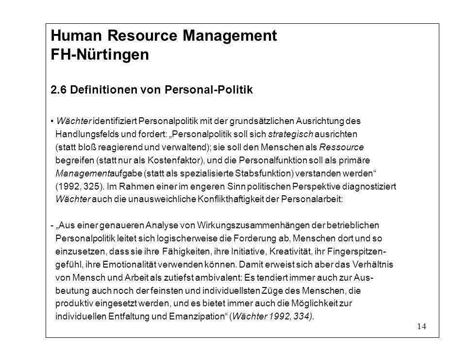 14 Human Resource Management FH-Nürtingen 2.6 Definitionen von Personal-Politik Wächter identifiziert Personalpolitik mit der grundsätzlichen Ausrichtung des Handlungsfelds und fordert: Personalpolitik soll sich strategisch ausrichten (statt bloß reagierend und verwaltend); sie soll den Menschen als Ressource begreifen (statt nur als Kostenfaktor), und die Personalfunktion soll als primäre Managementaufgabe (statt als spezialisierte Stabsfunktion) verstanden werden (1992, 325).