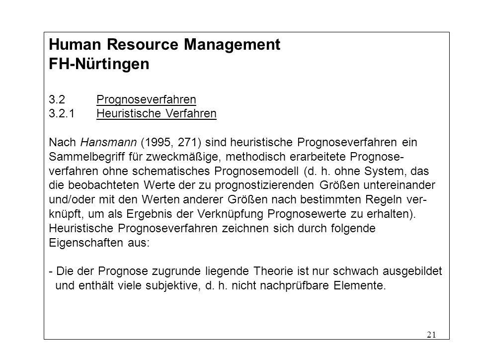 21 Human Resource Management FH-Nürtingen 3.2Prognoseverfahren 3.2.1Heuristische Verfahren Nach Hansmann (1995, 271) sind heuristische Prognoseverfahren ein Sammelbegriff für zweckmäßige, methodisch erarbeitete Prognose- verfahren ohne schematisches Prognosemodell (d.