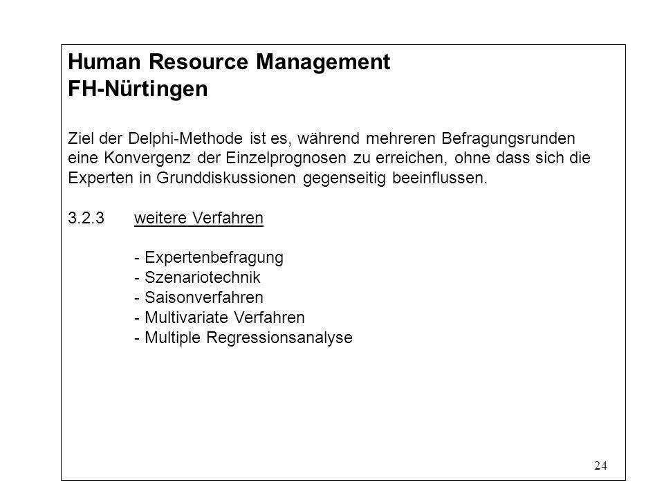 24 Human Resource Management FH-Nürtingen Ziel der Delphi-Methode ist es, während mehreren Befragungsrunden eine Konvergenz der Einzelprognosen zu erreichen, ohne dass sich die Experten in Grunddiskussionen gegenseitig beeinflussen.
