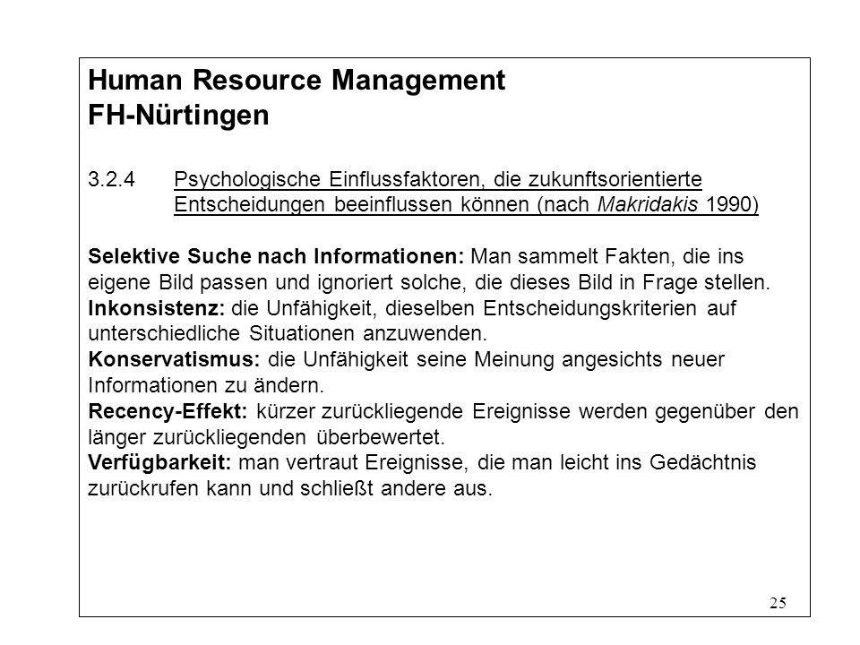 25 Human Resource Management FH-Nürtingen 3.2.4Psychologische Einflussfaktoren, die zukunftsorientierte Entscheidungen beeinflussen können (nach Makridakis 1990) Selektive Suche nach Informationen: Man sammelt Fakten, die ins eigene Bild passen und ignoriert solche, die dieses Bild in Frage stellen.