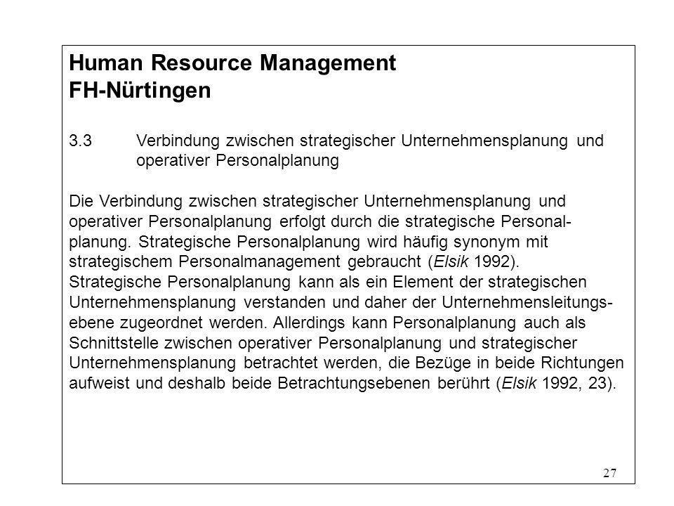 27 Human Resource Management FH-Nürtingen 3.3Verbindung zwischen strategischer Unternehmensplanung und operativer Personalplanung Die Verbindung zwischen strategischer Unternehmensplanung und operativer Personalplanung erfolgt durch die strategische Personal- planung.