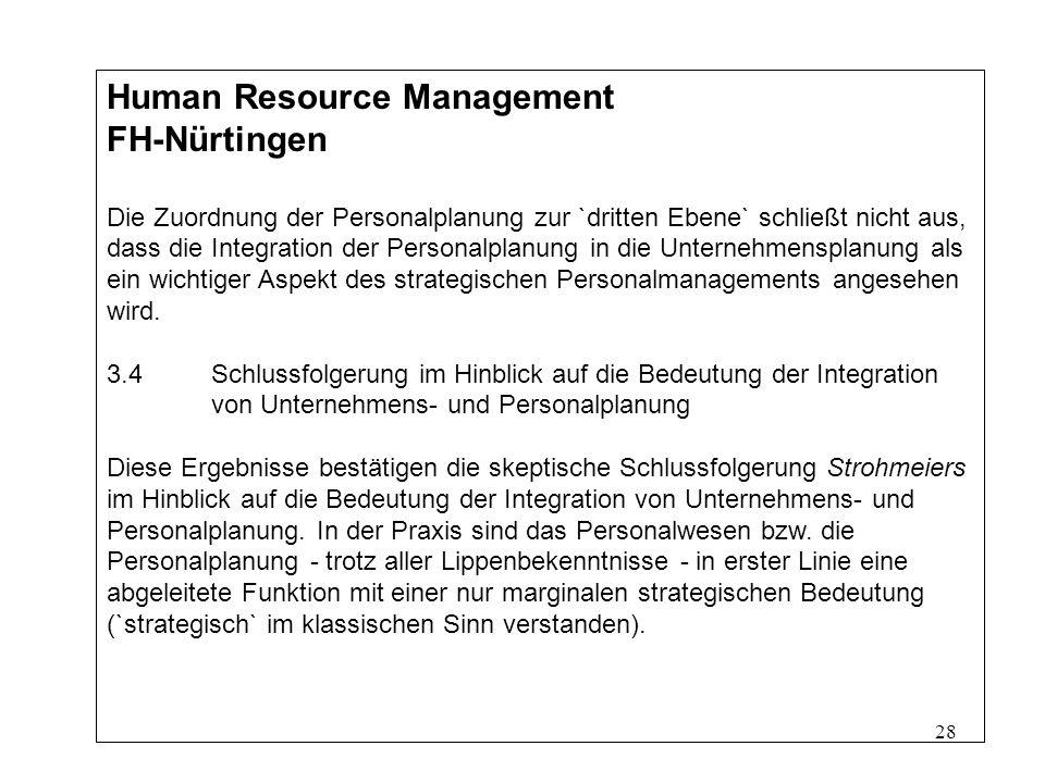 28 Human Resource Management FH-Nürtingen Die Zuordnung der Personalplanung zur `dritten Ebene` schließt nicht aus, dass die Integration der Personalplanung in die Unternehmensplanung als ein wichtiger Aspekt des strategischen Personalmanagements angesehen wird.