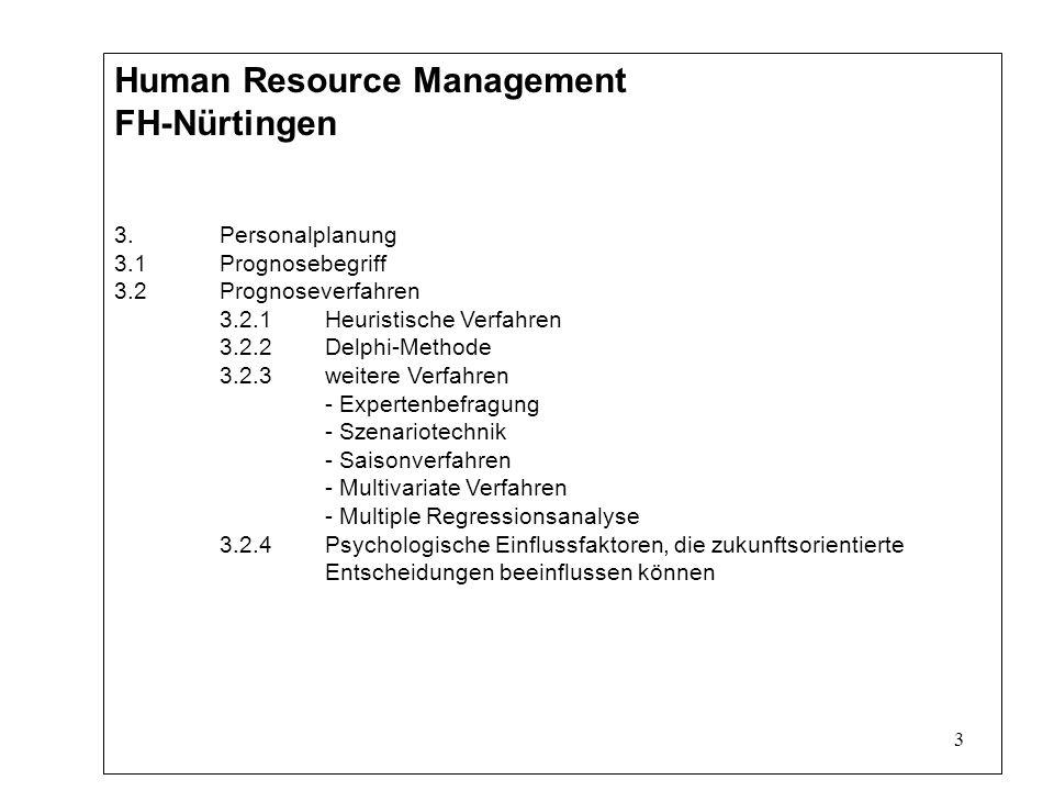 3 Human Resource Management FH-Nürtingen 3.Personalplanung 3.1Prognosebegriff 3.2 Prognoseverfahren 3.2.1Heuristische Verfahren 3.2.2Delphi-Methode 3.2.3weitere Verfahren - Expertenbefragung - Szenariotechnik - Saisonverfahren - Multivariate Verfahren - Multiple Regressionsanalyse 3.2.4Psychologische Einflussfaktoren, die zukunftsorientierte Entscheidungen beeinflussen können