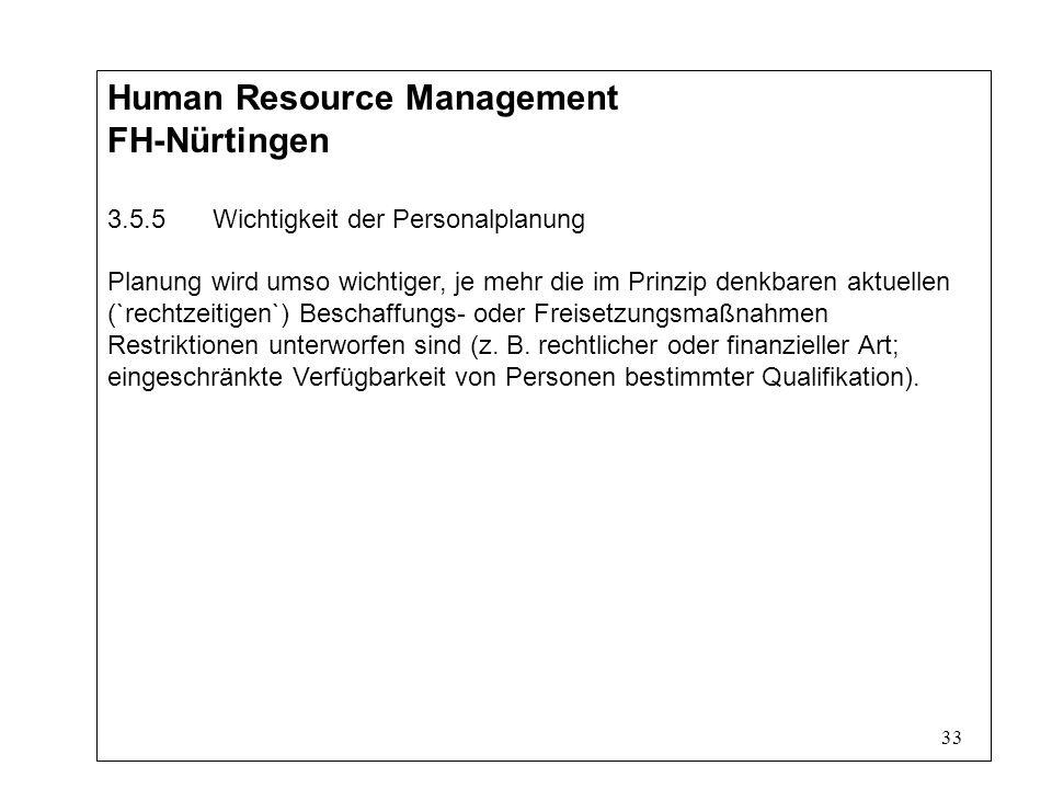33 Human Resource Management FH-Nürtingen 3.5.5Wichtigkeit der Personalplanung Planung wird umso wichtiger, je mehr die im Prinzip denkbaren aktuellen (`rechtzeitigen`) Beschaffungs- oder Freisetzungsmaßnahmen Restriktionen unterworfen sind (z.