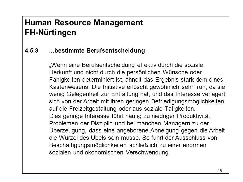 48 Human Resource Management FH-Nürtingen 4.5.3...bestimmte Berufsentscheidung Wenn eine Berufsentscheidung effektiv durch die soziale Herkunft und nicht durch die persönlichen Wünsche oder Fähigkeiten determiniert ist, ähnelt das Ergebnis stark dem eines Kastenwesens.