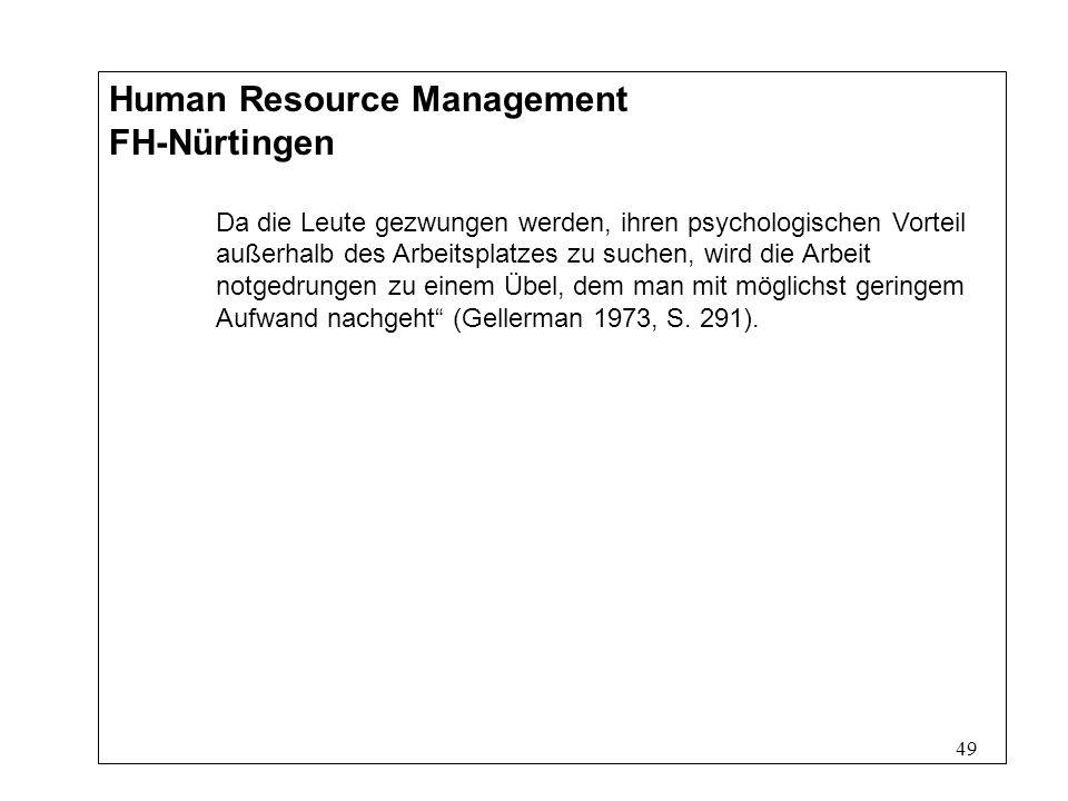 49 Human Resource Management FH-Nürtingen Da die Leute gezwungen werden, ihren psychologischen Vorteil außerhalb des Arbeitsplatzes zu suchen, wird die Arbeit notgedrungen zu einem Übel, dem man mit möglichst geringem Aufwand nachgeht (Gellerman 1973, S.