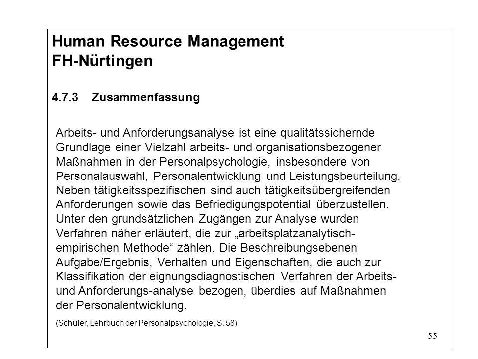 55 Human Resource Management FH-Nürtingen 4.7.3 Zusammenfassung Arbeits- und Anforderungsanalyse ist eine qualitätssichernde Grundlage einer Vielzahl arbeits- und organisationsbezogener Maßnahmen in der Personalpsychologie, insbesondere von Personalauswahl, Personalentwicklung und Leistungsbeurteilung.