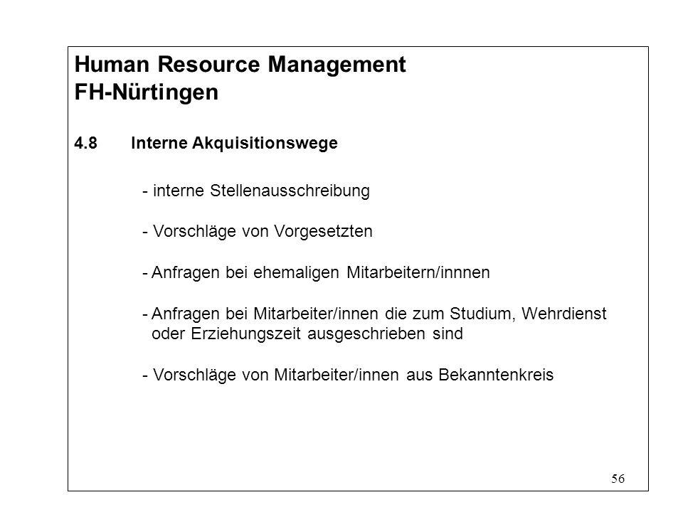 56 Human Resource Management FH-Nürtingen 4.8 Interne Akquisitionswege - interne Stellenausschreibung - Vorschläge von Vorgesetzten - Anfragen bei ehemaligen Mitarbeitern/innnen - Anfragen bei Mitarbeiter/innen die zum Studium, Wehrdienst oder Erziehungszeit ausgeschrieben sind - Vorschläge von Mitarbeiter/innen aus Bekanntenkreis