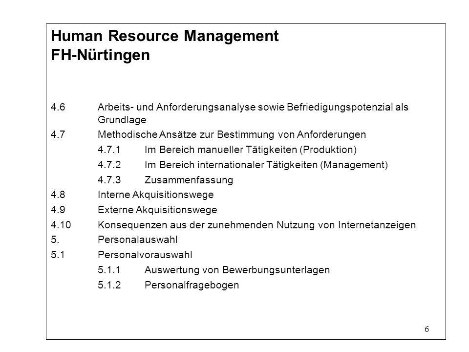6 Human Resource Management FH-Nürtingen 4.6Arbeits- und Anforderungsanalyse sowie Befriedigungspotenzial als Grundlage 4.7Methodische Ansätze zur Bestimmung von Anforderungen 4.7.1Im Bereich manueller Tätigkeiten (Produktion) 4.7.2Im Bereich internationaler Tätigkeiten (Management) 4.7.3Zusammenfassung 4.8Interne Akquisitionswege 4.9Externe Akquisitionswege 4.10Konsequenzen aus der zunehmenden Nutzung von Internetanzeigen 5.Personalauswahl 5.1Personalvorauswahl 5.1.1Auswertung von Bewerbungsunterlagen 5.1.2Personalfragebogen
