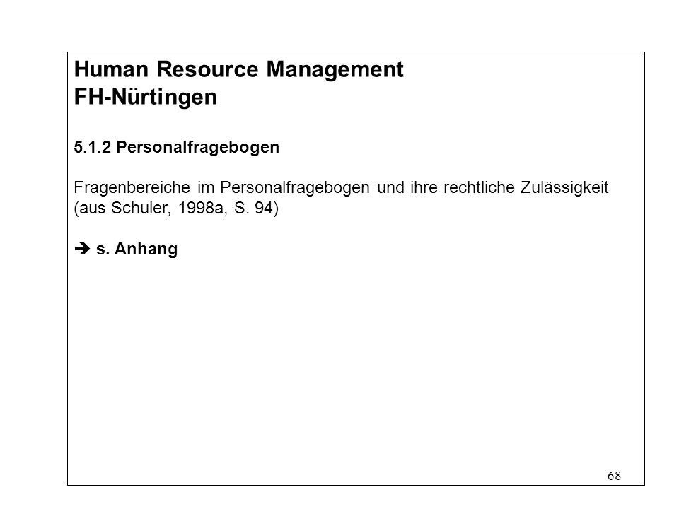 68 Human Resource Management FH-Nürtingen 5.1.2 Personalfragebogen Fragenbereiche im Personalfragebogen und ihre rechtliche Zulässigkeit (aus Schuler, 1998a, S.