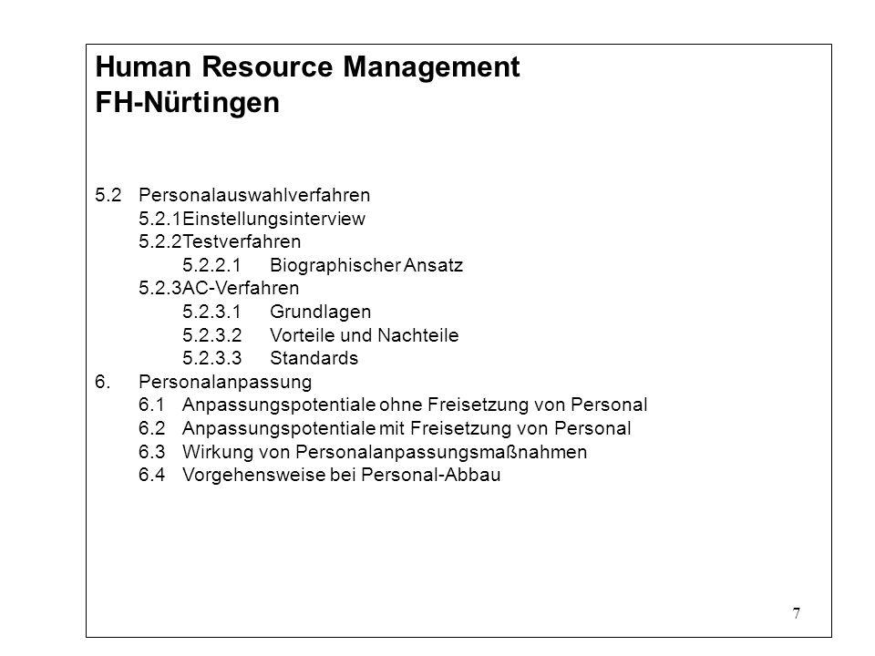 7 Human Resource Management FH-Nürtingen 5.2Personalauswahlverfahren 5.2.1Einstellungsinterview 5.2.2Testverfahren 5.2.2.1Biographischer Ansatz 5.2.3AC-Verfahren 5.2.3.1Grundlagen 5.2.3.2Vorteile und Nachteile 5.2.3.3Standards 6.Personalanpassung 6.1Anpassungspotentiale ohne Freisetzung von Personal 6.2Anpassungspotentiale mit Freisetzung von Personal 6.3Wirkung von Personalanpassungsmaßnahmen 6.4Vorgehensweise bei Personal-Abbau