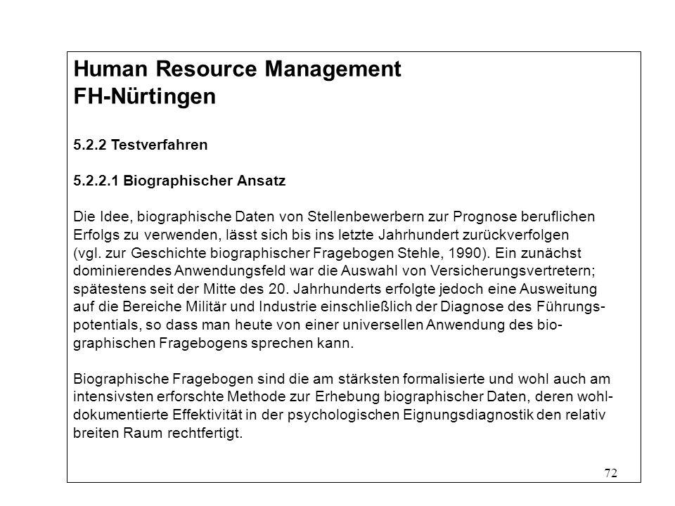 72 Human Resource Management FH-Nürtingen 5.2.2 Testverfahren 5.2.2.1 Biographischer Ansatz Die Idee, biographische Daten von Stellenbewerbern zur Prognose beruflichen Erfolgs zu verwenden, lässt sich bis ins letzte Jahrhundert zurückverfolgen (vgl.