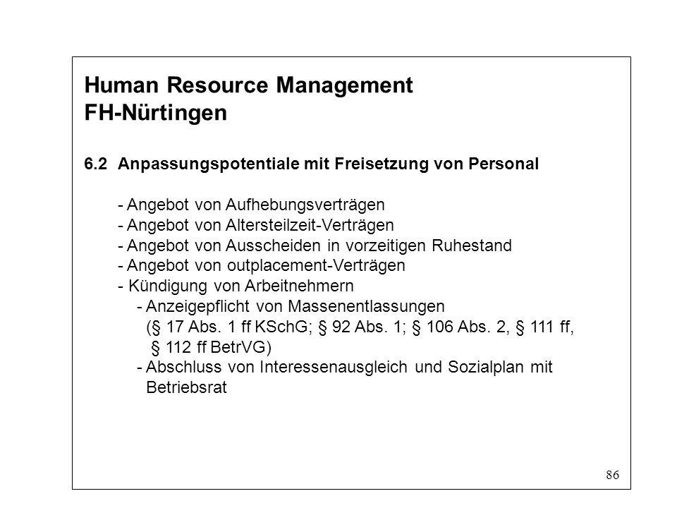 86 Human Resource Management FH-Nürtingen 6.2Anpassungspotentiale mit Freisetzung von Personal - Angebot von Aufhebungsverträgen - Angebot von Altersteilzeit-Verträgen - Angebot von Ausscheiden in vorzeitigen Ruhestand - Angebot von outplacement-Verträgen - Kündigung von Arbeitnehmern - Anzeigepflicht von Massenentlassungen (§ 17 Abs.