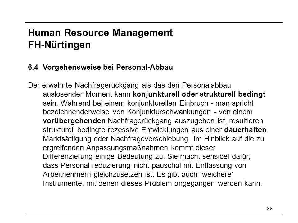 88 Human Resource Management FH-Nürtingen 6.4Vorgehensweise bei Personal-Abbau Der erwähnte Nachfragerückgang als das den Personalabbau auslösender Moment kann konjunkturell oder strukturell bedingt sein.
