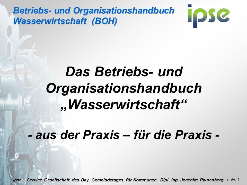 Betriebs- und Organisationshandbuch Wasserwirtschaft (BOH) Folie 1 ipse – Service Gesellschaft des Bay. Gemeindetages für Kommunen, Dipl. Ing. Joachim