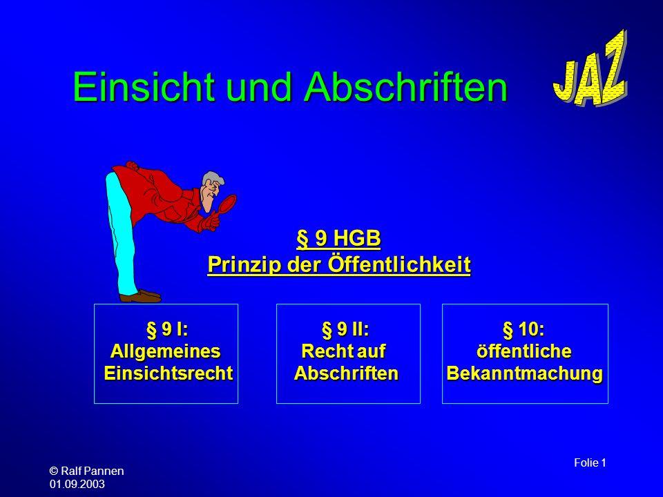 © Ralf Pannen 01.09.2003 Folie 1 Einsicht und Abschriften § 9 HGB Prinzip der Öffentlichkeit § 9 I: AllgemeinesEinsichtsrecht § 9 II: Recht auf Abschr