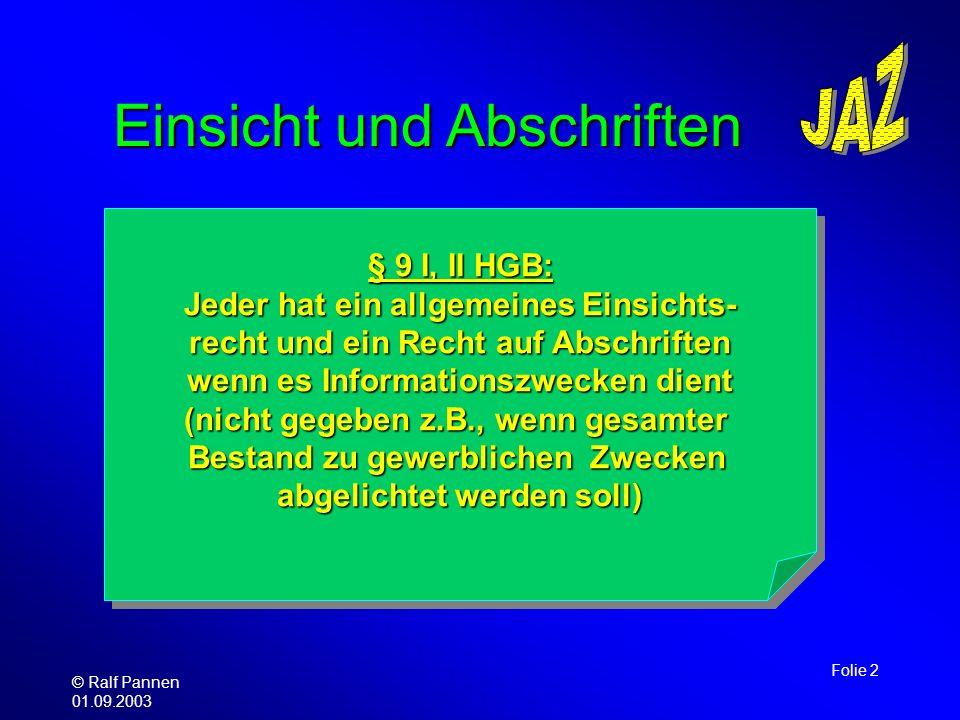 © Ralf Pannen 01.09.2003 Folie 2 Einsicht und Abschriften § 9 I, II HGB: Jeder hat ein allgemeines Einsichts- recht und ein Recht auf Abschriften wenn